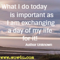 What I do today is important as I am exchanging a day of my life for it! Author Unknown