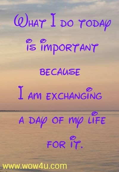 What I do today is important because I am exchanging a day of my life for it.