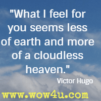 What I feel for you seems less of earth and more of a cloudless heaven. Victor Hugo