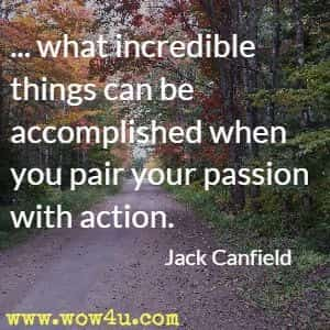 ... what incredible things can be accomplished when you pair your passion with action. Jack Canfield