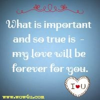 What is important and so true is  - my love will be forever for you.