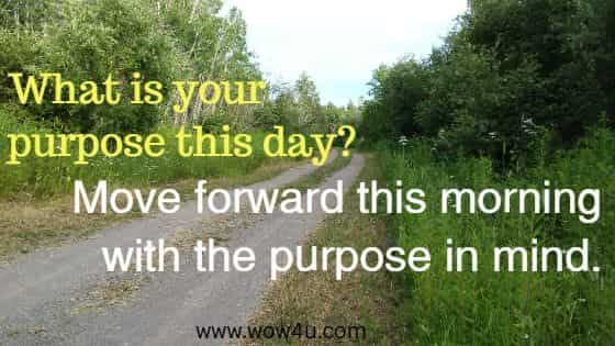 What is your purpose this day? Move forward this morning with the purpose in mind.