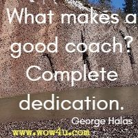 What makes a good coach? Complete dedication. George Halas