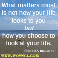 What matters most is not how  your life looks to you but how you choose to look at your life. Deirdre A. McClarin