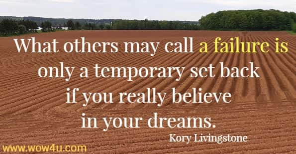 What others may call a failure is only a temporary set back if you really believe in your dreams.  Kory Livingstone