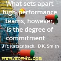 What sets apart high-performance teams, however, is the degree of commitment .... Jon R. Katzenbach;  Douglas K. Smith