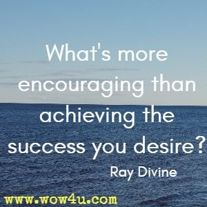 What's more encouraging than achieving the success you desire? Ray Divine