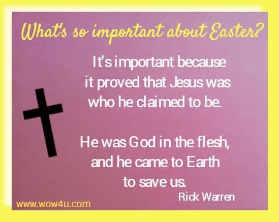 What's so important about Easter? It's important because it proved that Jesus was who he claimed to be. He was God in the flesh, and he came to Earth to save us.   Rick Warren