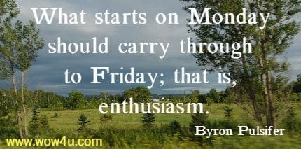 What starts on Monday should carry through to Friday; that is, enthusiasm.  Byron Pulsifer