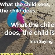 What the child sees, the child does. What the child does, the child is. Irish Saying