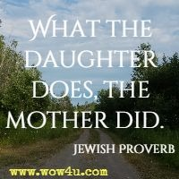 What the daughter does, the mother did.  Jewish Proverb
