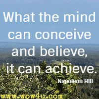 What the mind can conceive and believe, it can achieve. Napoleon Hill