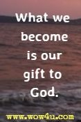 What we become is our gift to God.