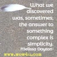 What we discovered was, sometimes, the answer to something complex is simplicity. Melissa Dayton