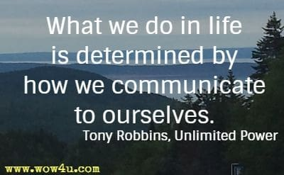 What we do in life is determined  by how we communicate to ourselves.  Tony Robbins, Unlimited Power