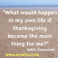 What would happen in my own life if thanksgiving became the main thing for me? John Juneman
