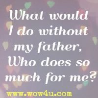 What would I do without my father, Who does so much for me?