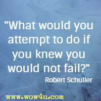 What would you attempt to do if you knew you would not fail? Robert Schuller