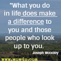 What you do in life does make a difference to you and those people who look up to you. Joseph Woodley