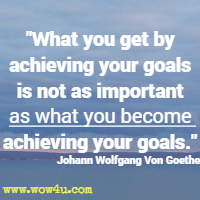 What you get by achieving your goals is not as important as what you become achieving your goals. Johann Wolfgang Von Goethe