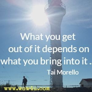 What you get out of it depends on what you bring into it ...  Tai Morello