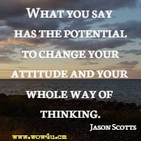 What you say has the potential to change your attitude and your whole way of thinking. Jason Scotts