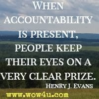 When accountability is present, people keep their eyes on a very clear prize. Henry J. Evans