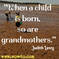 When a child is born, so are grandmothers. Judith Levy