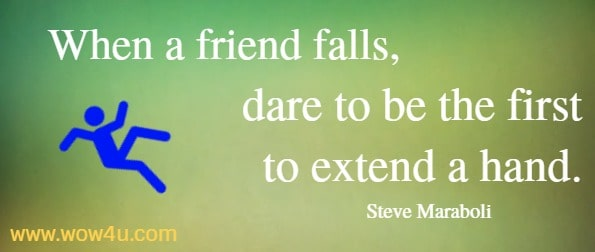 When a friend falls, dare to be the first to extend a hand.   Steve Maraboli