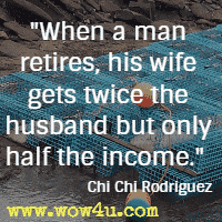 When a man retires, his wife gets twice the husband but only half the income. Chi Chi Rodriguez