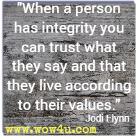 When a person has integrity you can trust what they say and that they live according to their values. Jodi Flynn