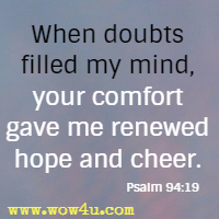 When doubts filled my mind, your comfort gave me renewed hope and cheer. Psalm 94:19