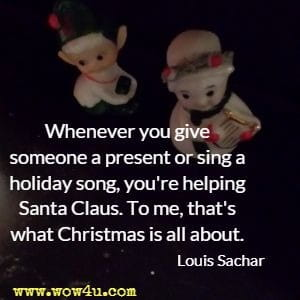 Whenever you give someone a present or sing a holiday song, you're helping Santa Claus. To me, that's what Christmas is all about. Louis Sachar
