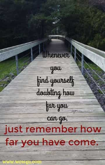 Whenever you find yourself doubting how far you can go, just remember how far you have come.
