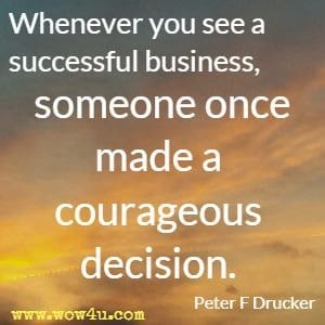 Whenever you see a successful business, someone once made a courageous decision. Peter F Drucker
