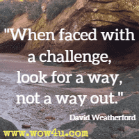 When faced with a challenge, look for a way, not a way out. David Weatherford