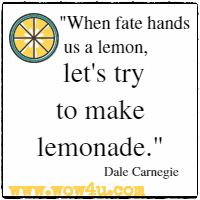 When fate hands us a lemon, let's try to make lemonade. Dale Carnegie