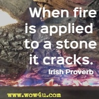 When fire is applied to a stone it cracks. Irish Proverb
