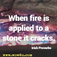 When fire is applied to a stone it cracks. Irish Proverbs
