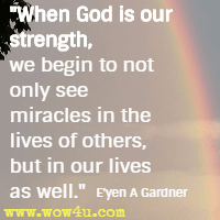 When God is our strength, we begin to not only see miracles in the lives of others, but in our lives as well.  E'yen A Gardner