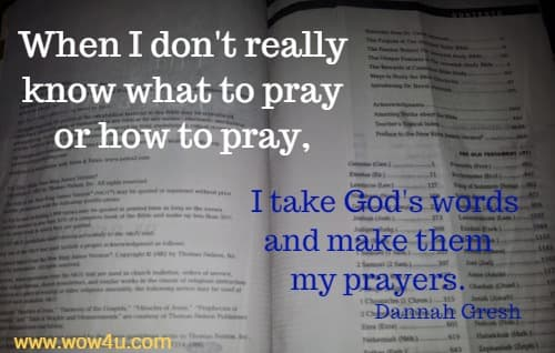 When I don't really know what to pray or how to pray, I take God's words and make them my prayers.    Dannah Gresh