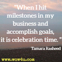When I hit milestones in my business and accomplish goals, it is celebration time. Tamara Rasheed