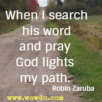 When I search his word and pray God lights my path. Robin Zaruba