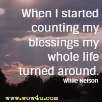 When I started counting my blessings my whole life turned around. Willie Nelson