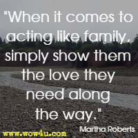 When it comes to acting like family, simply show them the love they need along the way. Martha Roberts