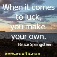 When it comes to luck, you make your own. Bruce Springsteen