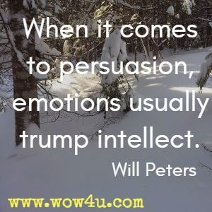 When it comes to persuasion, emotions usually trump intellect. Will Peters