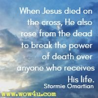 When Jesus died on the cross, He also rose from the dead to break the power of death over anyone who receives His life. Stormie Omartian