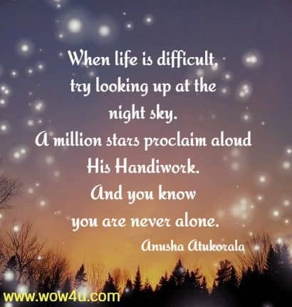 When life is difficult, try looking up at the night sky.  A million stars proclaim aloud His Handiwork. And you know  you are never alone.  Anusha Atukorala
