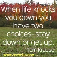 When life knocks you down you have two choices- stay down or get up. Tom Krause